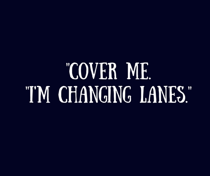 -Cover me. -I'm changing lanes.-