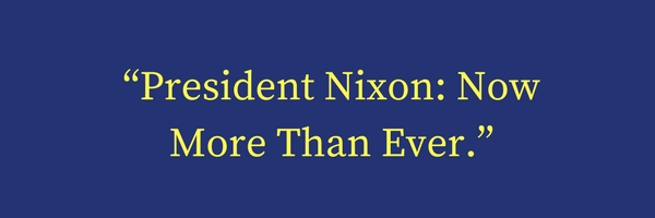 """President Nixon- Now More Than Ever."""