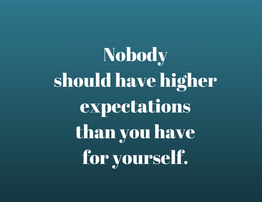 Nobody should have higher expectations than you have for yourself.