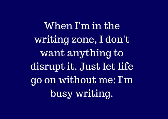 When I'm in the writing zone, and it's going so well, I don't want anything to disrupt it. Just let life go on without me; I'm busy writing.